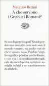 Libro A che servono i Greci e i Romani? Maurizio Bettini