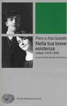 Nella tua breve esistenza. Lettere 1918-1926 - Piero Gobetti,Ada Gobetti - copertina