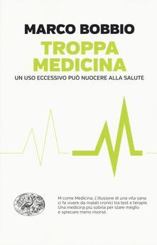 Troppa medicina. Un uso eccessivo può nuocere alla salute - Marco Bobbio - copertina