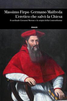 L' eretico che salvò la Chiesa. Il cardinale Giovanni Morone e le origini della Controriforma - Massimo Firpo,Germano Maifreda - copertina