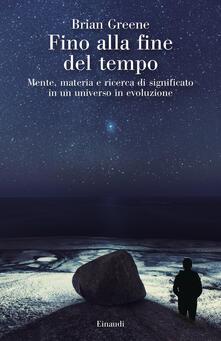 Fino alla fine del tempo. Mente, materia e ricerca di significato in un universo in evoluzione - Brian Greene - copertina