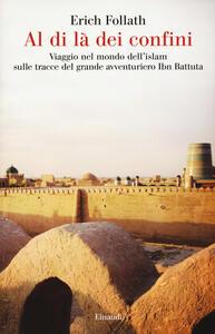 Al di là dei confini. Viaggio nel mondo dell'Islam sulle tracce del grande avventuriero Ibn Battuta - Erich Follath - copertina