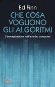 Libro Che cosa vogliono gli algoritmi? L'immaginazione nell'era dei computer Ed Finn