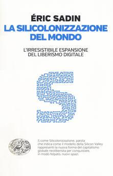 La silicolonizzazione del mondo. L'irresistibile espansione del liberismo digitale - Eric Sadin - copertina