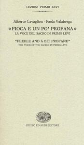 «Fioca e un po' profana». La voce del sacro in Primo Levi-«Feeble and a bit profane». The voice of the sacred in Primo Levi - Alberto Cavaglion,Paola Valabrega - copertina
