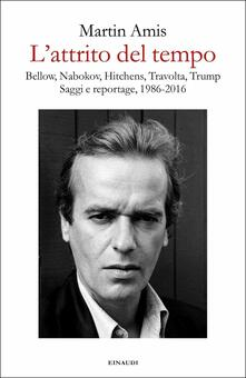 L' attrito del tempo. Bellow, Nabokov, Hitchens, Travolta, Trump. Saggi e reportage, 1986-2016 - Martin Amis - copertina