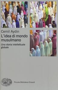 L' idea di mondo musulmano. Una storia intellettuale globale - Cemil Aydin - copertina