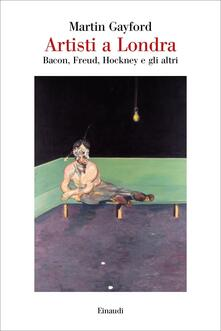 Artisti a Londra. Bacon, Freud, Hockney e gli altri - Martin Gayford - copertina
