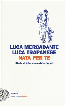 Nata per te. Storia di Alba raccontata fra noi - Luca Mercadante,Luca Trapanese - copertina
