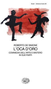 L' oca d'oro. Commedia dell'arte e mistero in due parti - Roberto De Simone - copertina