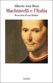 Machiavelli e l'Italia. Resoconto di una disfatta - Alberto Asor Rosa - copertina