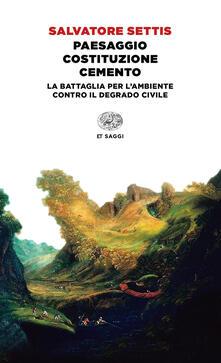 Paesaggio Costituzione cemento. La battaglia per l'ambiente contro il degrado civile - Salvatore Settis - copertina