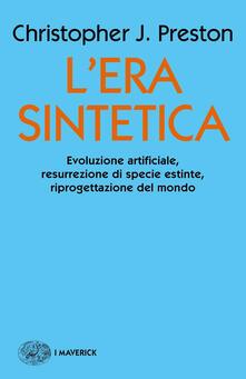 L' era sintetica. Evoluzione artificiale, risurrezione di specie estinte, riprogettazione del mondo - Christopher J. Preston - copertina