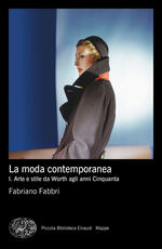 La moda contemporanea. Vol. 1: Arte e stile da Worth agli anni Cinquanta.