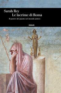 Libro Le lacrime di Roma. Il potere del pianto nel mondo antico Sarah Rey