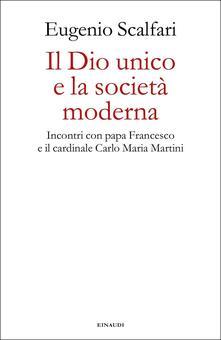 Il Dio unico e la società moderna. Incontri con papa Francesco e il cardinale Carlo Maria Martini - Eugenio Scalfari - copertina