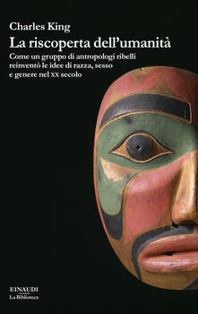 La riscoperta dell'umanità. Come un gruppo di antropologi ribelli reinventò le idee di razza, sesso e genere nel XX secolo - Charles King - copertina