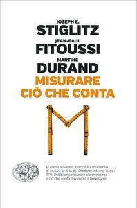 Libro Misurare ciò che conta. Al di là del Pil Joseph E. Stiglitz Jean-Paul Fitoussi Martine Durand