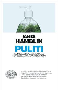 Libro Puliti. La nuova scienza della pelle e la bellezza del lavarsi di meno James Hamblin