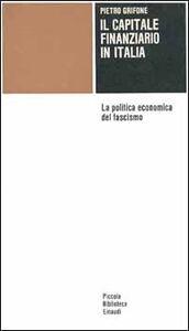 Libro Il capitale finanziario in Italia. La politica economica del fascismo Pietro Grifone