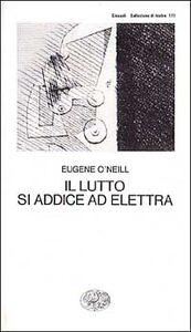 Foto Cover di Il lutto si addice ad Elettra, Libro di Eugene O'Neill, edito da Einaudi