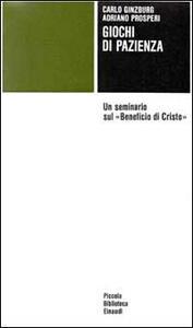 Giochi di pazienza. Un seminario sul «Beneficio di Cristo» - Carlo Ginzburg,Adriano Prosperi - copertina