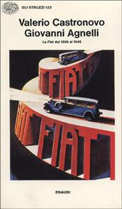 Giovanni Agnelli. La FIAT dal 1899 al 1945 - Valerio Castronovo - copertina