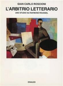 L' arbitrio letterario. Uno studio su Raymond Roussel - G. Carlo Roscioni - copertina