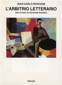 Libro L' arbitrio letterario. Uno studio su Raymond Roussel G. Carlo Roscioni