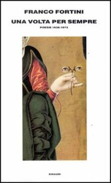 Una volta per sempre. Poesie (1938-1973) - Franco Fortini - copertina