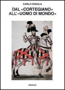 Libro Dal «Cortegiano» all'«Uomo di mondo». Storia di un libro e di un modello sociale Carlo Ossola