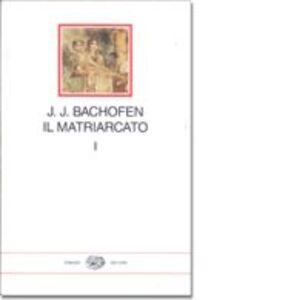 Libro Il matriarcato. Ricerca sulla ginecocrazia nel mondo antico nei suoi aspetti religiosi e giuridici. Vol. 1 Johann J. Bachofen