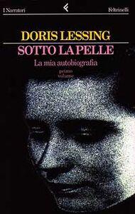 Foto Cover di Sotto la pelle. La mia autobiografia (1919-1949). Vol. 1, Libro di Doris Lessing, edito da Feltrinelli