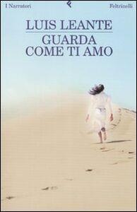 Foto Cover di Guarda come ti amo, Libro di Luis Leante, edito da Feltrinelli