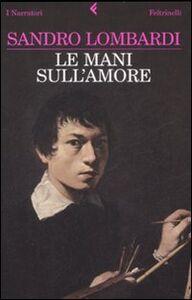 Libro Le mani sull'amore Sandro Lombardi