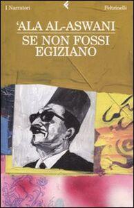 Foto Cover di Se non fossi egiziano, Libro di 'Ala Al-Aswani, edito da Feltrinelli