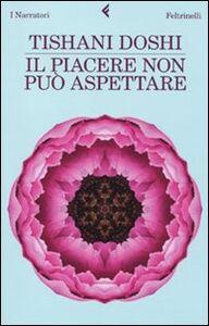 Foto Cover di Il piacere non può aspettare, Libro di Tishani Doshi, edito da Feltrinelli