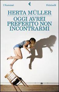 Foto Cover di Oggi avrei preferito non incontrarmi, Libro di Herta Müller, edito da Feltrinelli