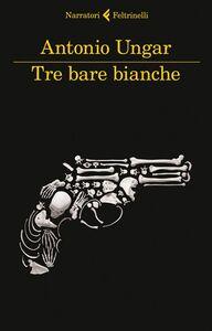 Libro Tre bare bianche Antonio Ungar