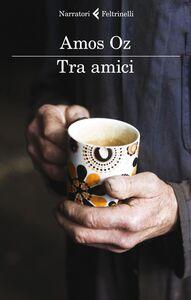 Foto Cover di Tra amici, Libro di Amos Oz, edito da Feltrinelli