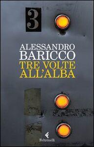 Foto Cover di Tre volte all'alba, Libro di Alessandro Baricco, edito da Feltrinelli