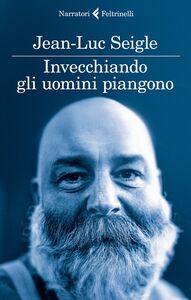 Libro Invecchiando gli uomini piangono Jean-Luc Seigle