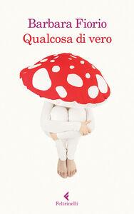 Foto Cover di Qualcosa di vero, Libro di Barbara Fiorio, edito da Feltrinelli