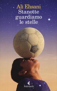 Foto Cover di Stanotte guardiamo le stelle, Libro di Alì Ehsani,Francesco Casolo, edito da Feltrinelli