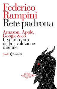 Rete padrona. Amazon, Apple, Google & co. Il volto oscuro della rivoluzione digitale - Federico Rampini - copertina