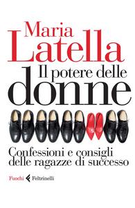 Libro Il potere delle donne. Confessioni e consigli delle ragazze di successo Maria Latella