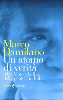 Un atomo di verità. Aldo Moro e la fine della politica in Italia - Marco Damilano - copertina