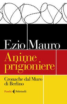 Anime prigioniere. Cronache dal muro di Berlino - Ezio Mauro - copertina