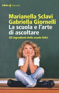 Libro La scuola e l'arte di ascoltare. Gli ingredienti delle scuole felici Marianella Sclavi , Gabriella Giornelli