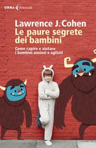 Foto Cover di Le paure segrete dei bambini. Come capire e aiutare i bambini ansiosi e agitati, Libro di Lawrence J. Cohen, edito da Feltrinelli